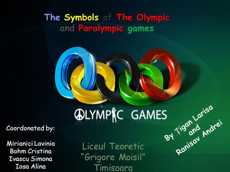 "By igan Larisa and Ranisav Andrei The Symbols of The Olympic and Paralympic The Symbols of The Olympic and Paralympic games Liceul Teoretic ""Grigore Moisil"""