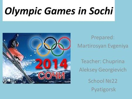 Olympic Games in Sochi Prepared: Martirosyan Evgeniya Teacher: Chuprina Aleksey Georgievich School №22 Pyatigorsk.