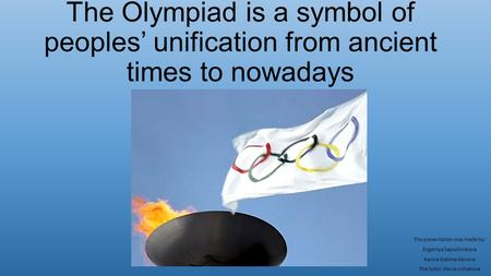 The Olympiad is a symbol <strong>of</strong> peoples' unification from ancient times to nowadays The presentation was made by: Evgeniya Sapozhnikova Karina Galimardanova.