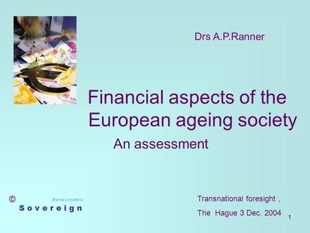 1 Financial aspects of the European ageing society An assessment f inancial consultancy S o v e r e i g n Drs A.P.Ranner © Transnational foresight, The.