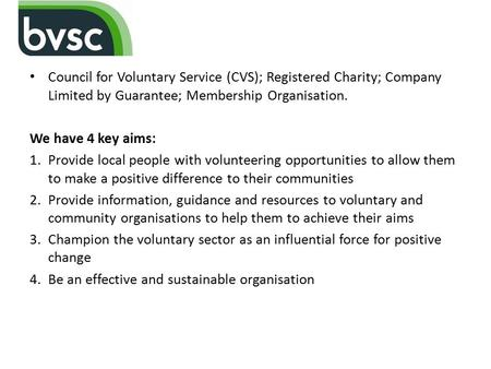 Council for Voluntary Service (CVS); Registered Charity; Company Limited by Guarantee; Membership Organisation. We have 4 key aims: 1.Provide local people.