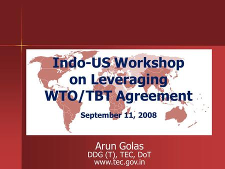 Indo-US Workshop on Leveraging WTO/TBT Agreement September 11, 2008 Arun Golas DDG (T), TEC, DoT www.tec.gov.in.