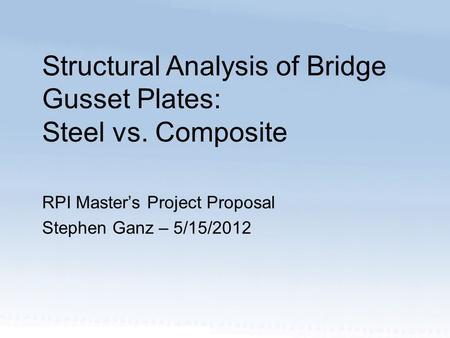 RPI Master's Project Proposal Stephen Ganz – 5/15/2012 Structural Analysis of Bridge Gusset Plates: Steel vs. Composite.