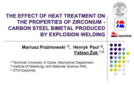 THE EFFECT OF HEAT TREATMENT ON THE PROPERTIES OF ZIRCONIUM - CARBON STEEL BIMETAL PRODUCED BY EXPLOSION WELDING Mariusz Prażmowski 1), Henryk Paul 2),