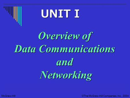 McGraw-Hill©The McGraw-Hill Companies, Inc., 2004 Overview of Data Communications and Networking UNIT I UNIT I.