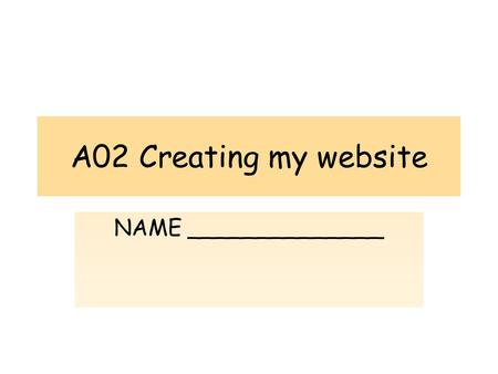 A02 Creating my website NAME ______________. UNIT 2 – A02 – Creating my Website The purpose of this assessment objective is to create 5 web pages containing.