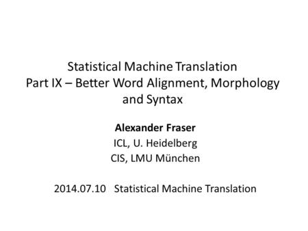 Statistical Machine Translation Part IX – Better Word Alignment, Morphology and Syntax Alexander Fraser ICL, U. Heidelberg CIS, LMU München 2014.07.10.
