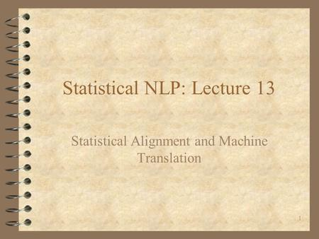 1 Statistical NLP: Lecture 13 Statistical Alignment and Machine Translation.