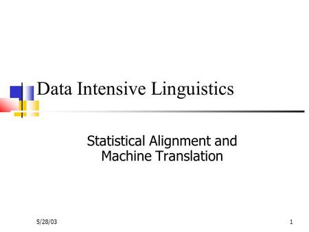 5/28/031 Data Intensive Linguistics Statistical Alignment and Machine Translation.