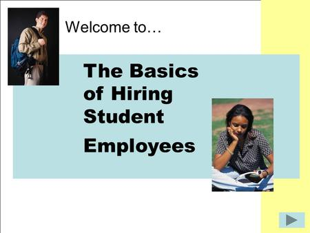 The Basics of Hiring Student Employees Welcome to… The Basics of Hiring Student Employees.
