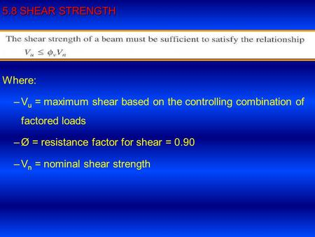 5.8 SHEAR STRENGTH Where: – –V u = maximum shear based on the controlling combination of factored loads – –Ø = resistance factor for shear = 0.90 – –V.