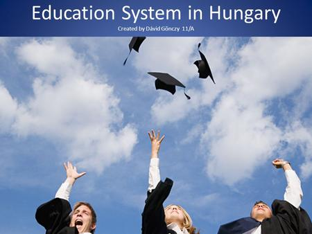 Education System in Hungary Created by Dávid Gönczy 11/A.