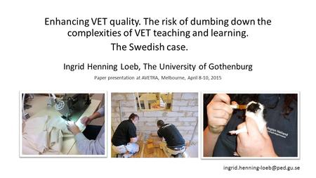 Enhancing VET quality. The risk of dumbing down the complexities of VET teaching and learning. The Swedish case. Ingrid Henning Loeb, The University of.