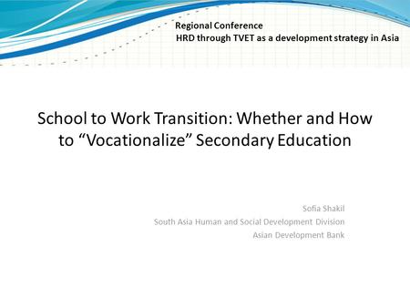 "School to Work Transition: Whether and How to ""Vocationalize"" Secondary Education Sofia Shakil South Asia Human and Social Development Division Asian Development."