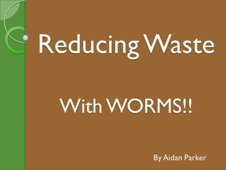 Reducing Waste With WORMS!! By Aidan Parker. Why Have a Worm Farm? Worm Farms will turn all your old food scraps into fantastic garden fertiliser for.