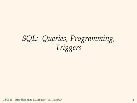 CSC343 – Introduction to Databases - A. Vaisman1 SQL: Queries, Programming, Triggers.