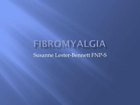 Susanne Lester-Bennett FNP-S.  Fibromyalgia is a common cause of chronic musculoskeletal pain.  It is a disorder that affects muscles, tendons and ligaments.