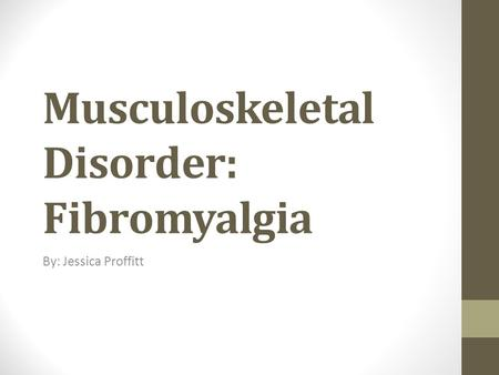 Musculoskeletal Disorder: Fibromyalgia By: Jessica Proffitt.