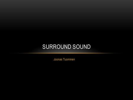 "Joonas Tuominen SURROUND SOUND. WHAT DOES ""SURROUND SOUND"" MEAN? A technique for enriching the sound reproduction quality of an audio source with additional."