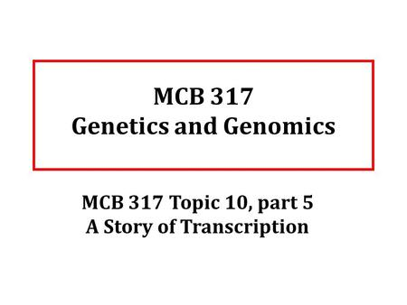 MCB 317 Genetics and Genomics MCB 317 Topic 10, part 5 A Story of Transcription.