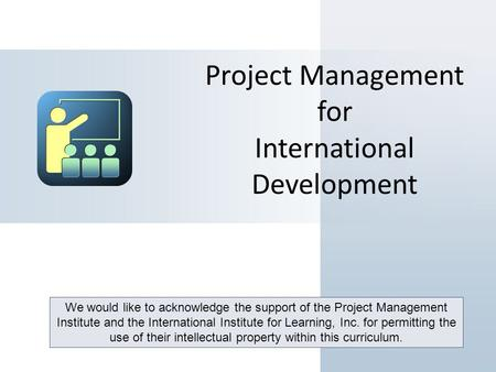 Project Management for International Development We would like to acknowledge the support of the Project Management Institute and the International Institute.
