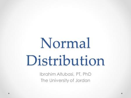 Normal Distribution Ibrahim Altubasi, PT, PhD The University of Jordan.