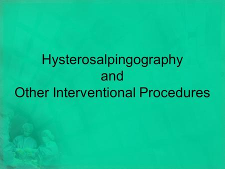 Hysterosalpingography and Other Interventional Procedures