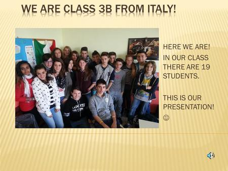 HERE WE ARE! IN OUR CLASS THERE ARE 19 STUDENTS. THIS IS OUR PRESENTATION!