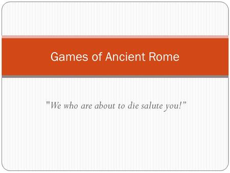 "We who are about to die salute you!"" Games of Ancient Rome."
