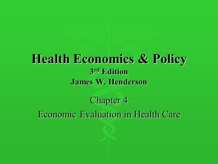 Health Economics & Policy 3 rd Edition James W. Henderson Chapter 4 Economic Evaluation in Health Care.