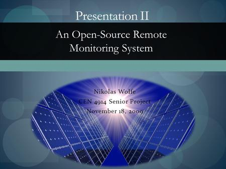 Nikolas Wolfe CEN 4914 Senior Project November 18, 2009 Presentation II An Open-Source Remote Monitoring System.