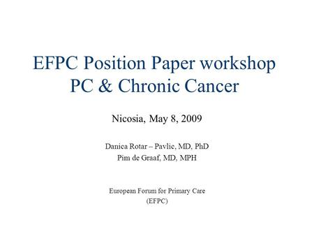 EFPC Position Paper workshop PC & Chronic Cancer Nicosia, May 8, 2009 Danica Rotar – Pavlic, MD, PhD Pim de Graaf, MD, MPH European Forum for Primary Care.