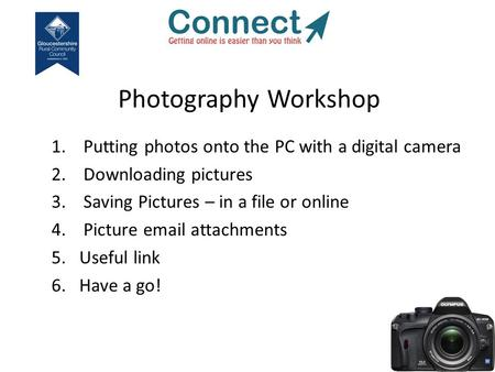 Photography Workshop 1. Putting photos onto the PC with a digital camera 2. Downloading pictures 3. Saving Pictures – in a file or online 4. Picture email.