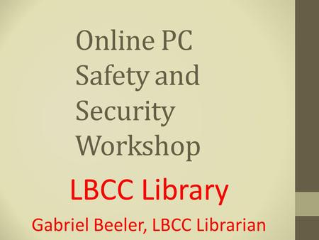 Online PC Safety and Security Workshop LBCC Library Gabriel Beeler, LBCC Librarian.