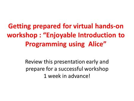 "Getting prepared for virtual hands-on workshop : ""Enjoyable Introduction to Programming using Alice"" Review this presentation early and prepare for a successful."