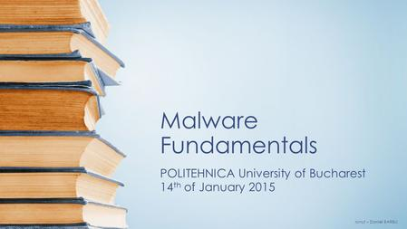 Malware Fundamentals POLITEHNICA University of Bucharest 14 th of January 2015 Ionuţ – Daniel BARBU.