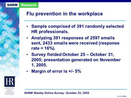 © 2005 SHRM SHRM Weekly Online Survey: October 25, 2005 Flu prevention in the workplace Sample comprised of 391 randomly selected HR professionals. Analyzing.