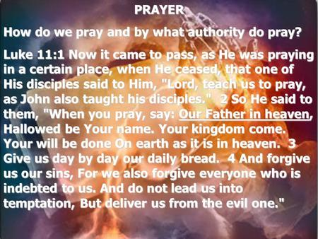 PRAYER How do we pray and by what authority do pray? Luke 11:1 Now it came to pass, as He was praying in a certain place, when He ceased, that one of His.