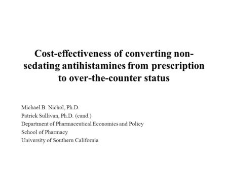 Cost-effectiveness of converting non- sedating antihistamines from prescription to over-the-counter status Michael B. Nichol, Ph.D. Patrick Sullivan, Ph.D.