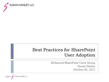 Best Practices for SharePoint User Adoption Richmond SharePoint Users Group Susan Hanley October 26, 2011 SUSAN HANLEY LLC ©2011 SUSAN HANLEY LLC.