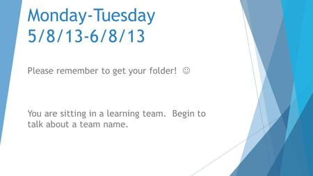 Monday-Tuesday 5/8/13-6/8/13 Please remember to get your folder! You are sitting in a learning team. Begin to talk about a team name.