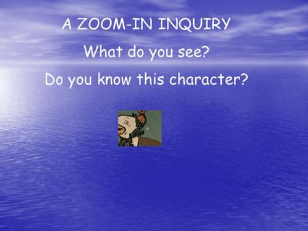A ZOOM-IN INQUIRY What do you see? Do you know this character?