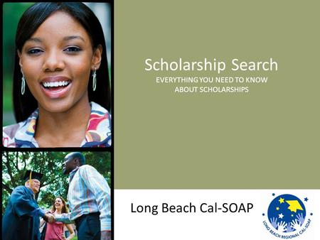Scholarship Search EVERYTHING YOU NEED TO KNOW ABOUT SCHOLARSHIPS Long Beach Cal-SOAP.