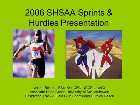 2006 SHSAA Sprints & Hurdles Presentation Jason Reindl – BSc. Kin, CFC, NCCP Level 3 Associate Head Coach University of Saskatchewan Saskatoon Track &
