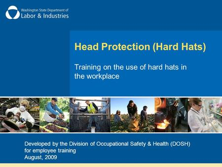 Head Protection (Hard Hats) Training on the use of hard hats in the workplace Developed by the Division of Occupational Safety & Health (DOSH) for employee.