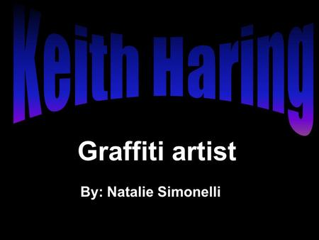 Graffiti artist By: Natalie Simonelli. Keith Haring was born on May 4, 1958 in Reading, Pennsylvania, and was raised in nearby Kutztown, Pennsylvania.