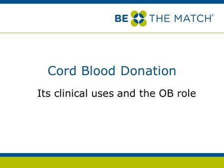 Cord Blood Donation Its clinical uses and the OB role.