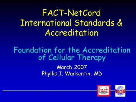FACT-NetCord International Standards & Accreditation Foundation for the Accreditation of Cellular Therapy March 2007 Phyllis I. Warkentin, MD.