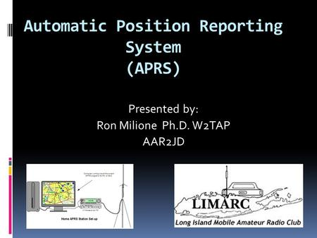 Automatic Position Reporting System (APRS) Presented by: Ron Milione Ph.D. W2TAP AAR2JD.