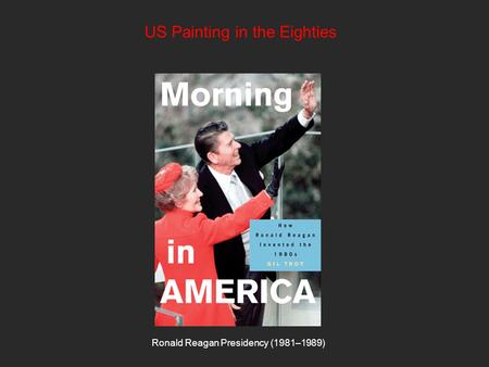 US Painting in the Eighties Ronald Reagan Presidency (1981–1989)